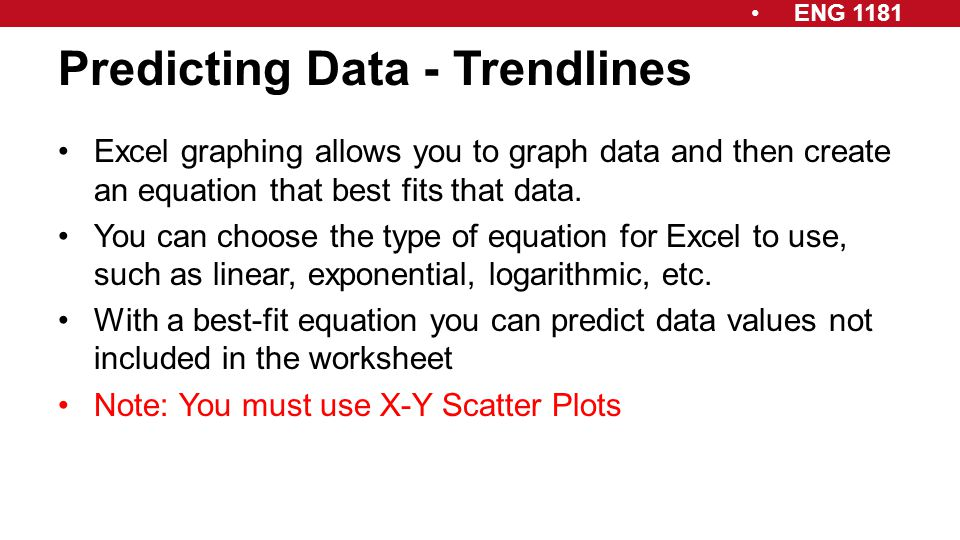 ENG 1181 Predicting Data - Trendlines Excel graphing allows you to graph data and then create an equation that best fits that data. You can choose the
