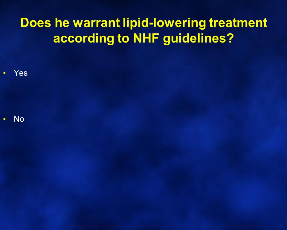 Does he warrant lipid-lowering treatment according to NHF guidelines? Yes No