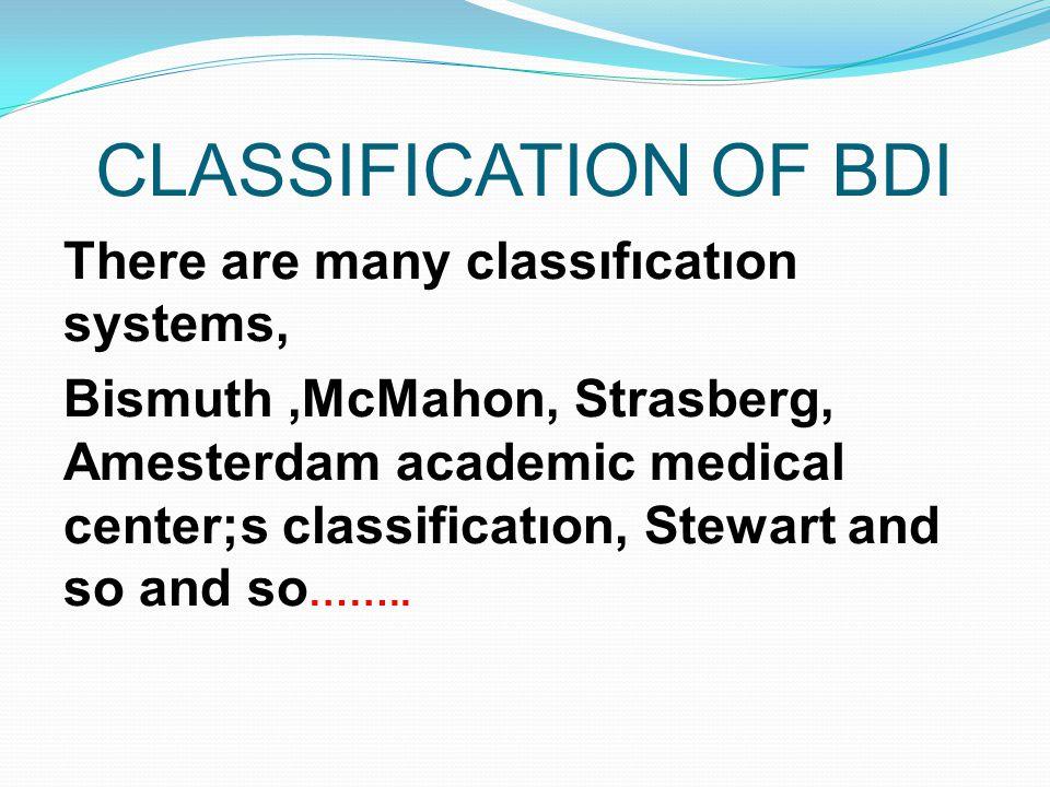 CLASSIFICATION OF BDI There are many classıfıcatıon systems, Bismuth,McMahon, Strasberg, Amesterdam academic medical center;s classificatıon, Stewart and so and so ……..