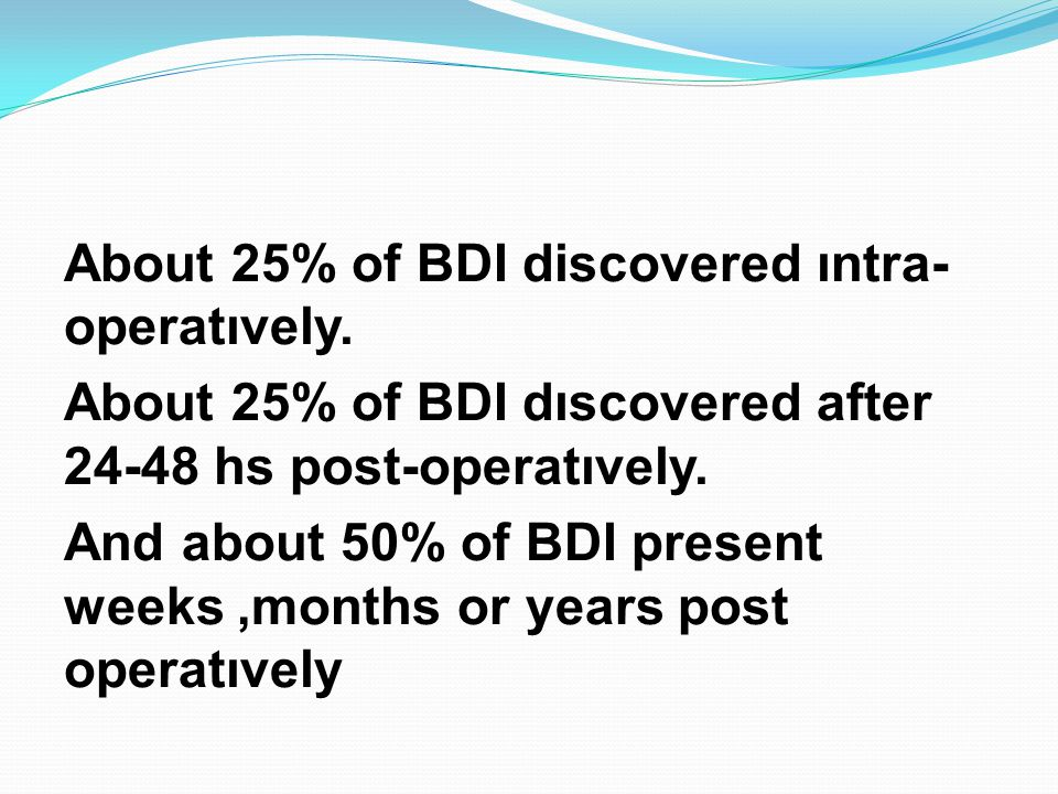 About 25% of BDI discovered ıntra- operatıvely. About 25% of BDI dıscovered after 24-48 hs post-operatıvely. And about 50% of BDI present weeks,months