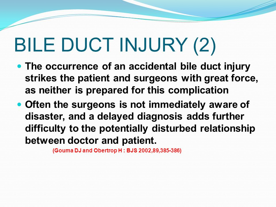 BILE DUCT INJURY (2) The occurrence of an accidental bile duct injury strikes the patient and surgeons with great force, as neither is prepared for th