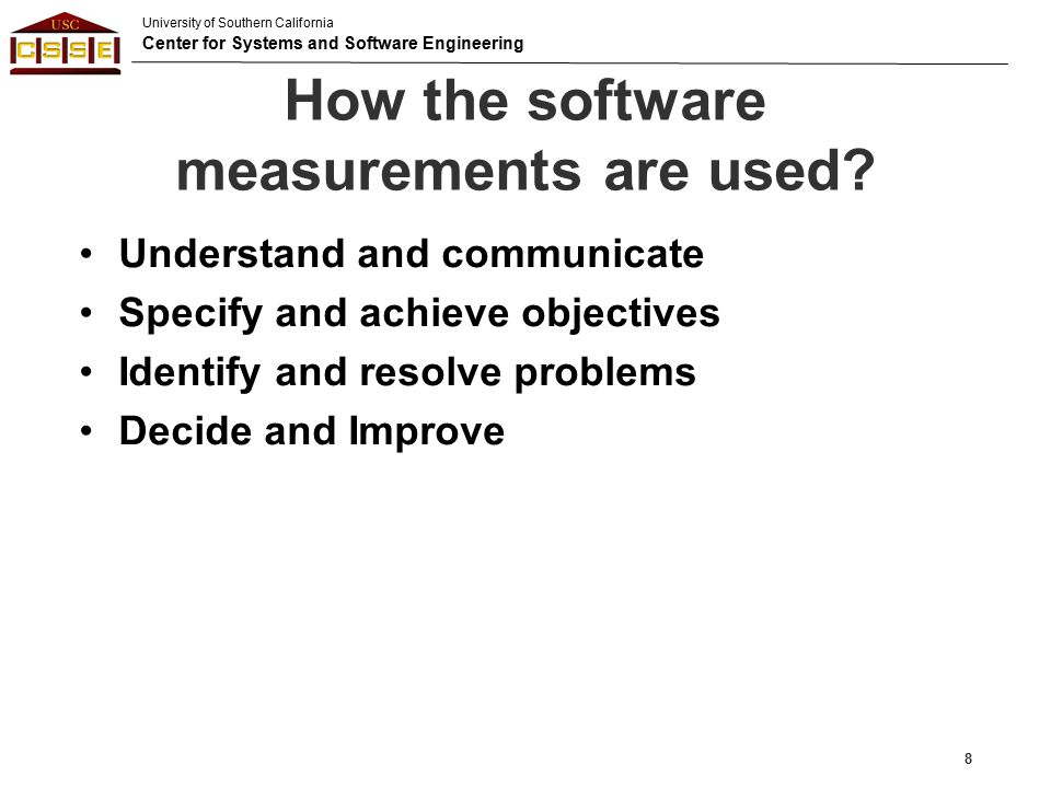 University of Southern California Center for Systems and Software Engineering Measurement Standard 9 ISO/IEC 12207 Software Life Cycle Processes ISO/IEC 15288 System Life Cycle processes SWEBOK Software Engineering Body of Knowledge PMBOK Project Management Body of Knowledge CMMI Capability Maturity Model Integration ISO 15504 Software Process Capability Determination ISO 9001 Quality Management System ISO/IEC 9126 Software Product Quality TL 9000, AS 9100, etc.