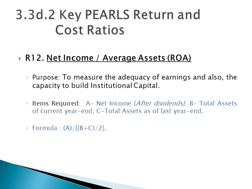  R12. Net Income / Average Assets (ROA) ◦ Purpose: To measure the adequacy of earnings and also, the capacity to build Institutional Capital. ◦ Items