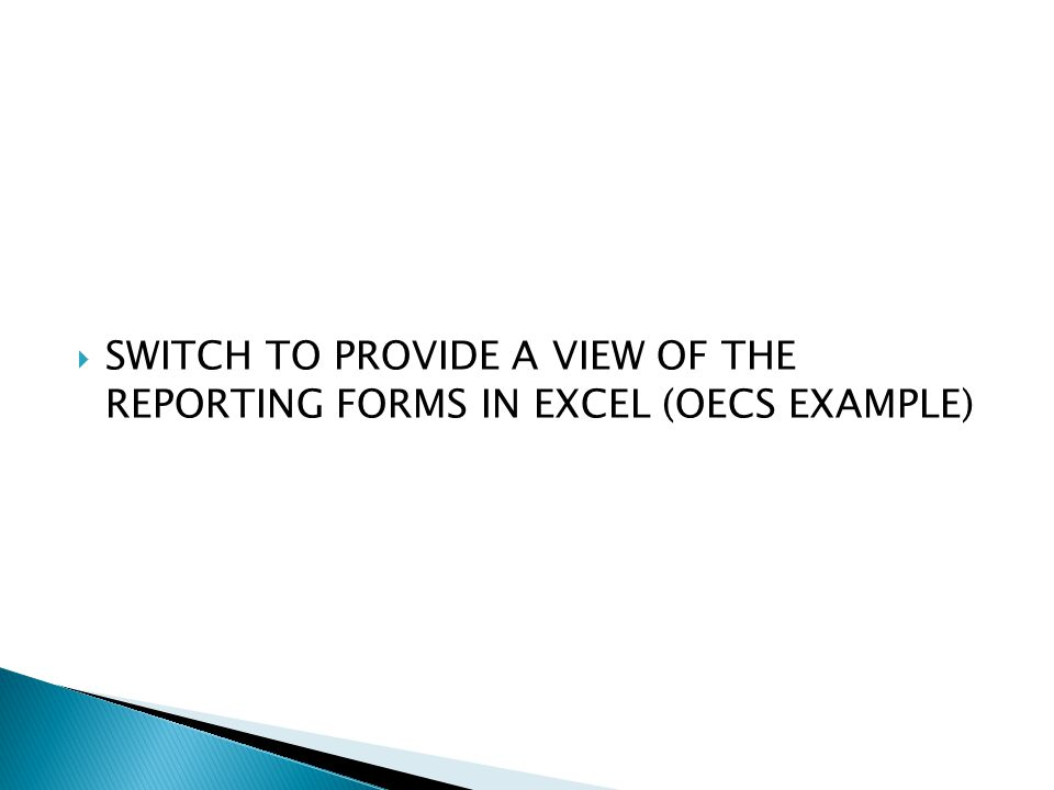  SWITCH TO PROVIDE A VIEW OF THE REPORTING FORMS IN EXCEL (OECS EXAMPLE)