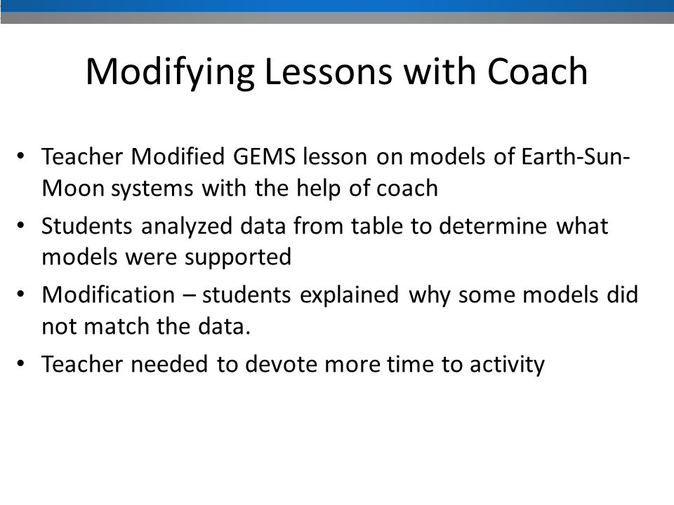 Teacher Modified GEMS lesson on models of Earth-Sun- Moon systems with the help of coach Students analyzed data from table to determine what models were supported Modification – students explained why some models did not match the data.