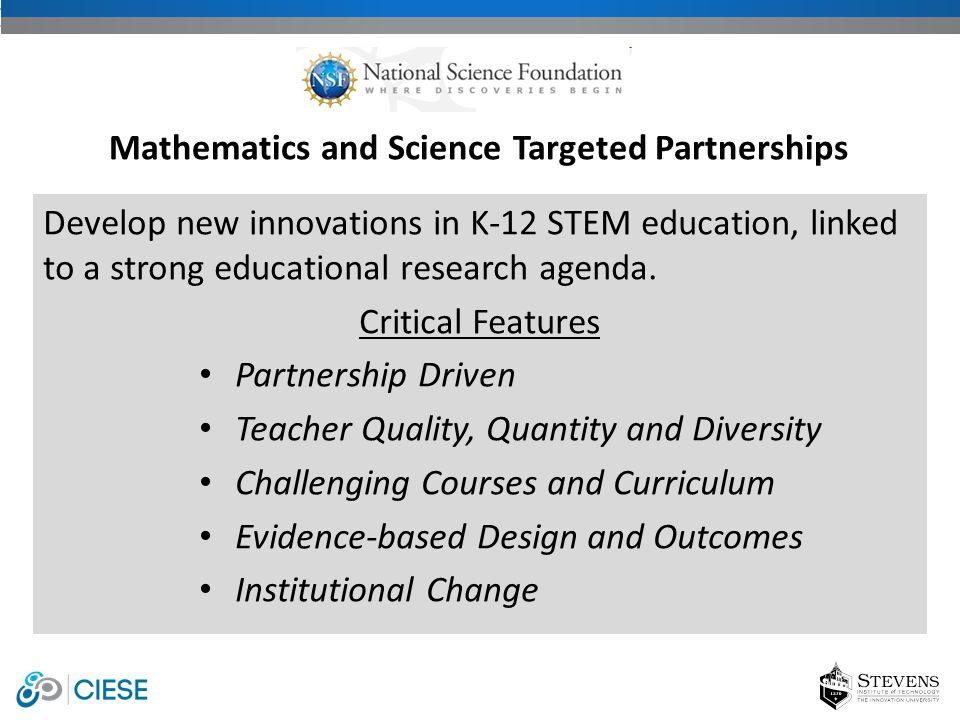 Develop new innovations in K-12 STEM education, linked to a strong educational research agenda. Critical Features Partnership Driven Teacher Quality,