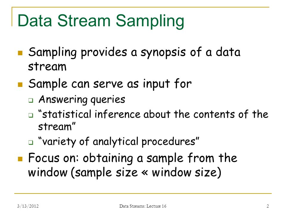 3/13/2012 Data Streams: Lecture 16 2 Data Stream Sampling Sampling provides a synopsis of a data stream Sample can serve as input for  Answering queries  statistical inference about the contents of the stream  variety of analytical procedures Focus on: obtaining a sample from the window (sample size « window size)
