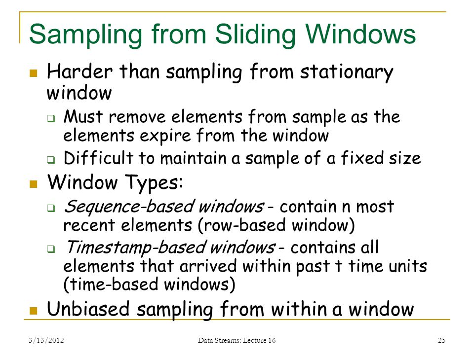 3/13/2012 Data Streams: Lecture 16 25 Sampling from Sliding Windows Harder than sampling from stationary window  Must remove elements from sample as the elements expire from the window  Difficult to maintain a sample of a fixed size Window Types:  Sequence-based windows - contain n most recent elements (row-based window)  Timestamp-based windows - contains all elements that arrived within past t time units (time-based windows) Unbiased sampling from within a window
