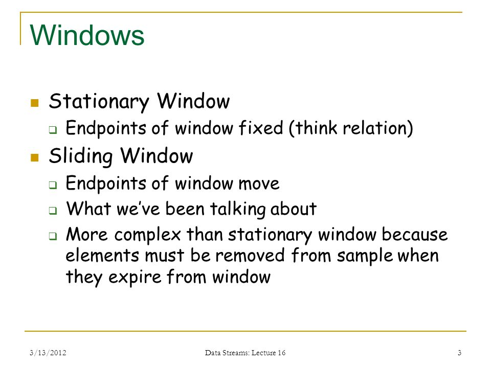 3/13/2012 Data Streams: Lecture 16 3 Windows Stationary Window  Endpoints of window fixed (think relation) Sliding Window  Endpoints of window move  What we've been talking about  More complex than stationary window because elements must be removed from sample when they expire from window
