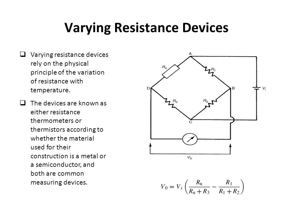 Varying Resistance Devices  Varying resistance devices rely on the physical principle of the variation of resistance with temperature.