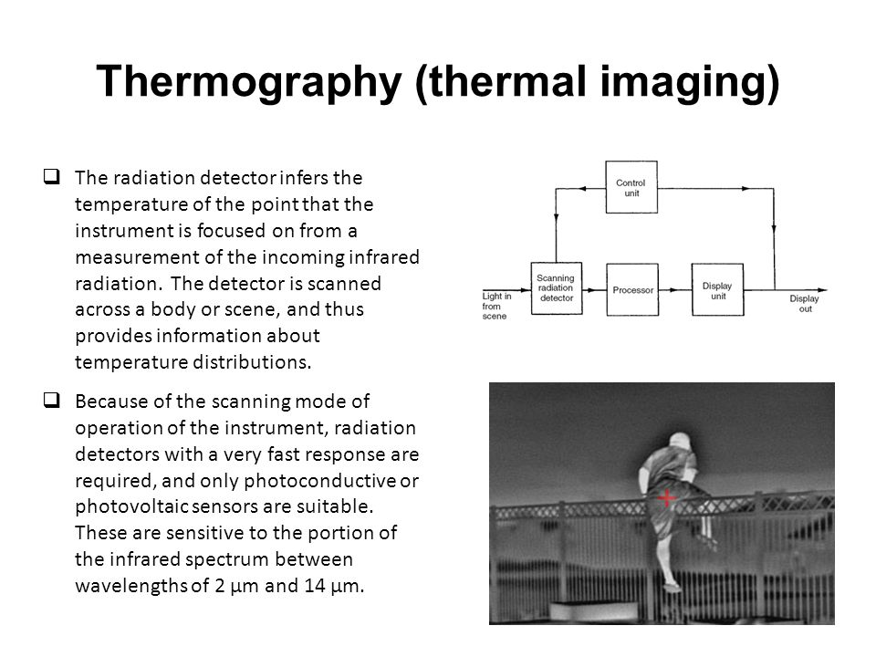 Thermography (thermal imaging)  The radiation detector infers the temperature of the point that the instrument is focused on from a measurement of the incoming infrared radiation.