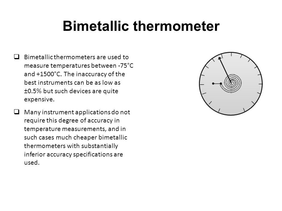 Bimetallic thermometer  Bimetallic thermometers are used to measure temperatures between -75°C and +1500°C.