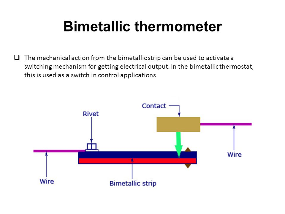 Bimetallic thermometer  The mechanical action from the bimetallic strip can be used to activate a switching mechanism for getting electrical output.