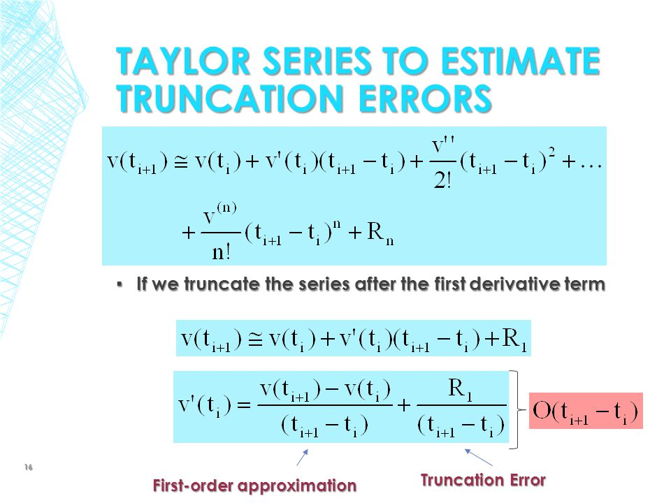 ▪ If we truncate the series after the first derivative term TAYLOR SERIES TO ESTIMATE TRUNCATION ERRORS First-order approximation Truncation Error 16