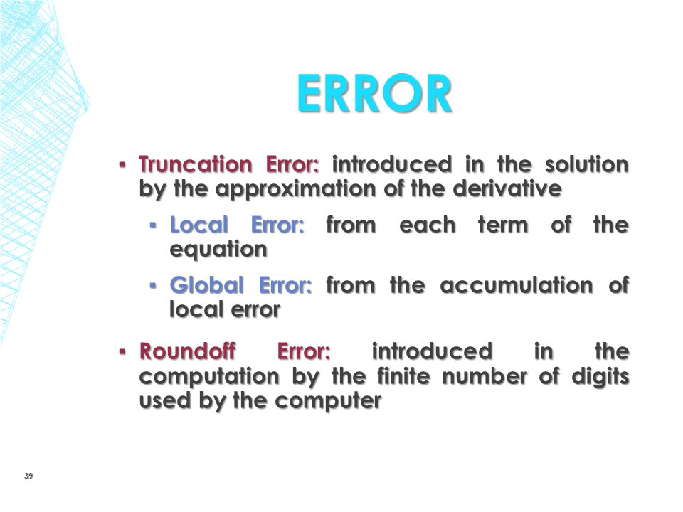 ERROR ▪ Truncation Error: introduced in the solution by the approximation of the derivative ▪ Local Error: from each term of the equation ▪ Global Err