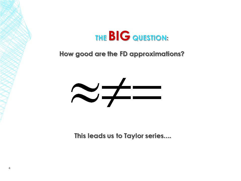 THE BIG QUESTION : How good are the FD approximations? This leads us to Taylor series.... 4