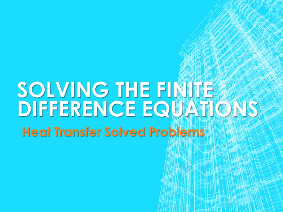 SOLVING THE FINITE DIFFERENCE EQUATIONS Heat Transfer Solved Problems