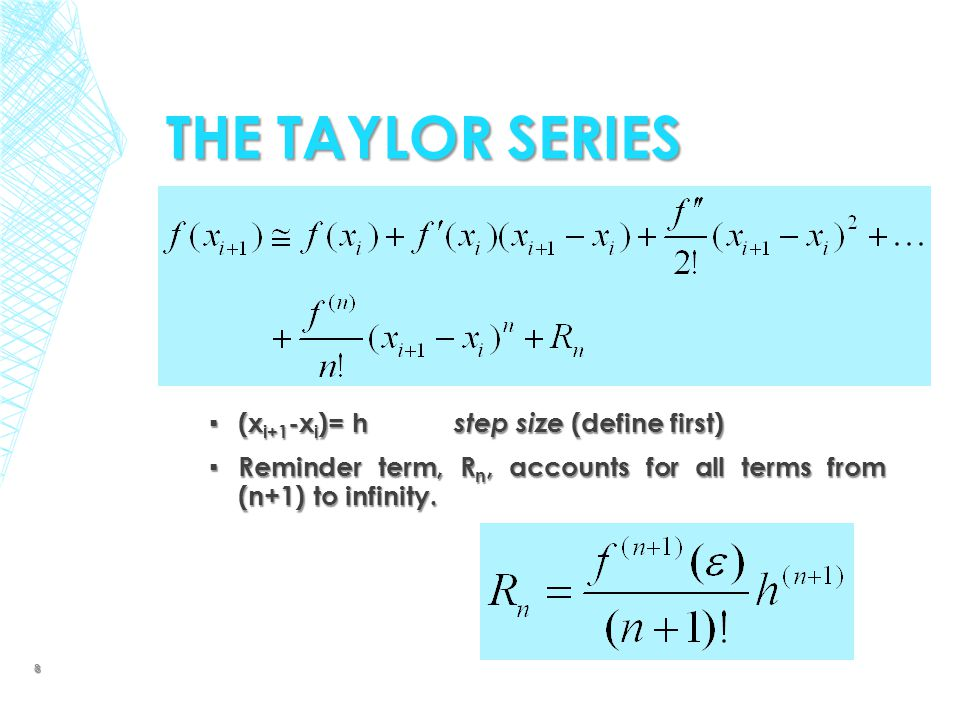 THE TAYLOR SERIES ▪ (x i+1 -x i )= h step size (define first) ▪ Reminder term, R n, accounts for all terms from (n+1) to infinity. 8