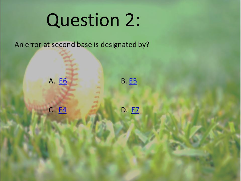 Question 2: An error at second base is designated by? A. E6B. E5E6E5 C. E4D. E7E4E7