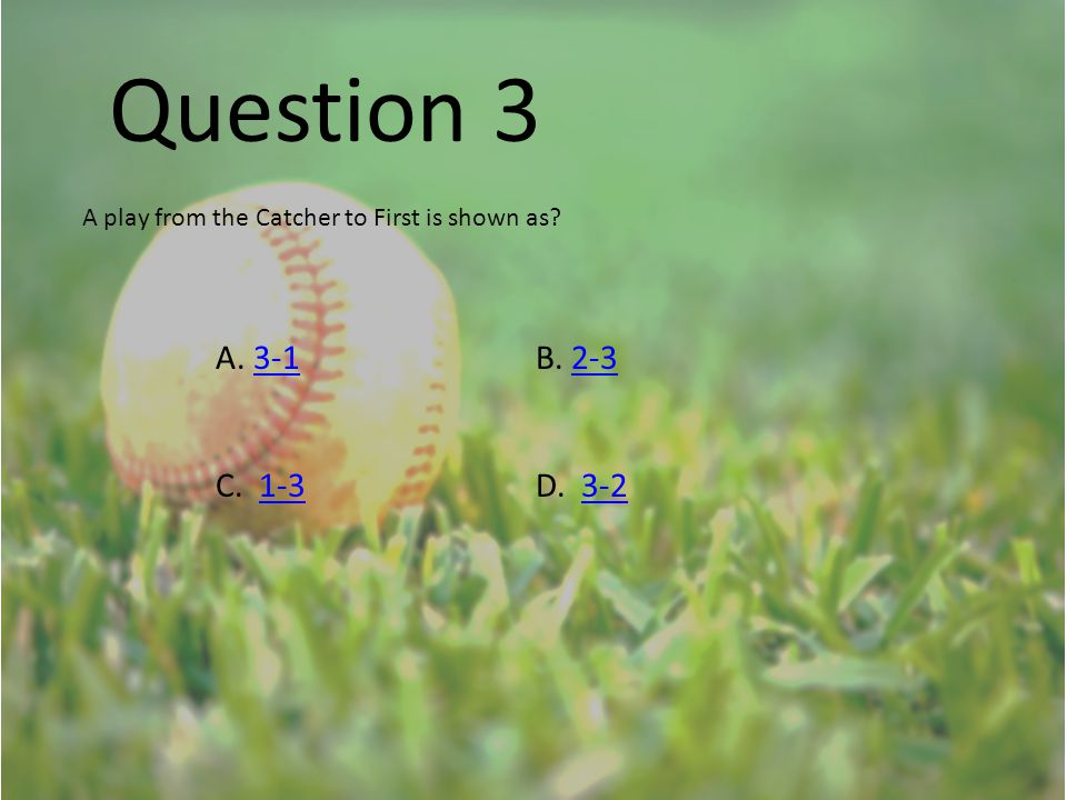 Question 3 A play from the Catcher to First is shown as? A. 3-1B. 2-33-12-3 C. 1-3D. 3-21-33-2