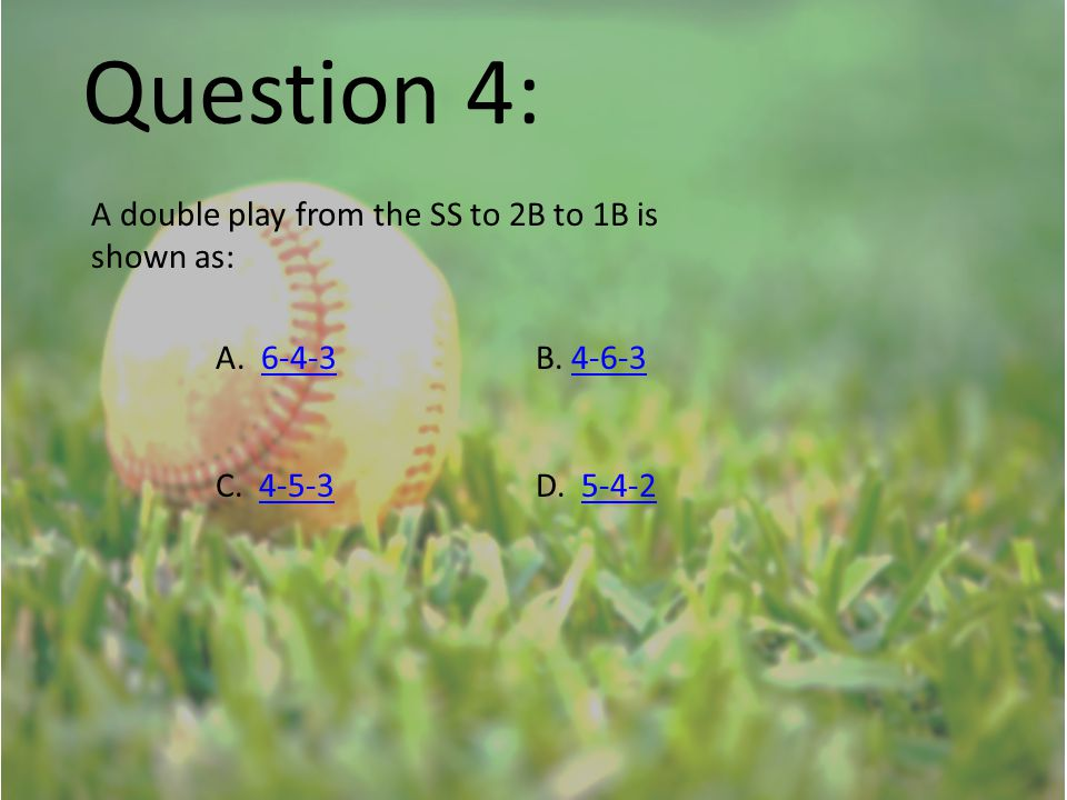 Question 4: A double play from the SS to 2B to 1B is shown as: A. 6-4-3B. 4-6-36-4-34-6-3 C. 4-5-3D. 5-4-24-5-35-4-2