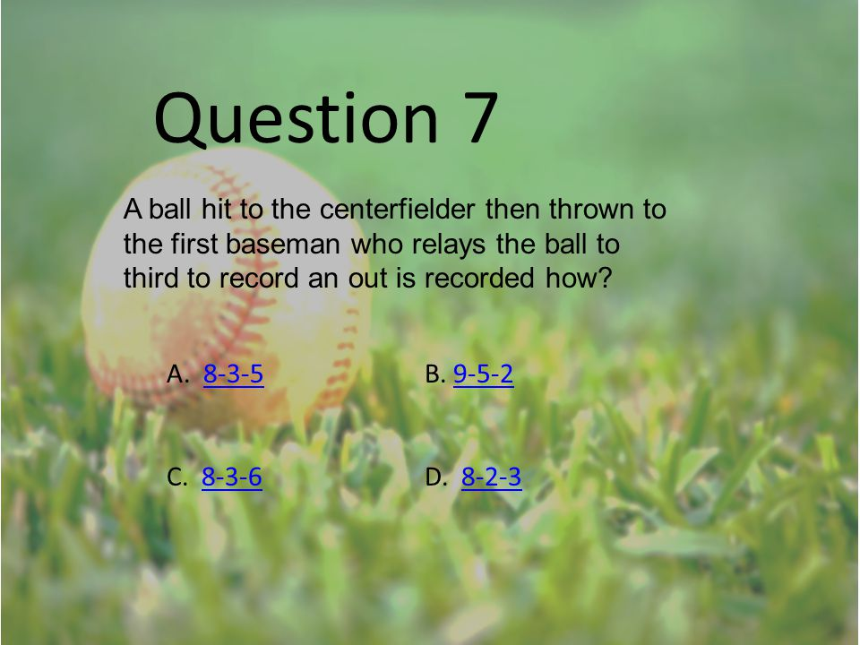Question 7 A ball hit to the centerfielder then thrown to the first baseman who relays the ball to third to record an out is recorded how? A. 8-3-5B.