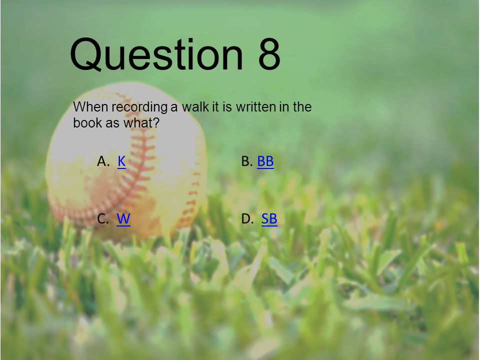 Question 8 When recording a walk it is written in the book as what? A. KB. BBKBB C. WD. SBWSB