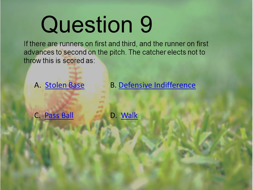 Question 9 If there are runners on first and third, and the runner on first advances to second on the pitch. The catcher elects not to throw this is s