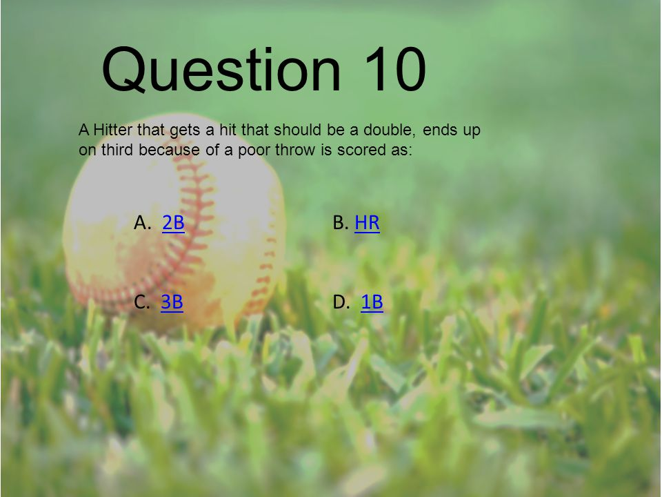 Question 10 A Hitter that gets a hit that should be a double, ends up on third because of a poor throw is scored as: A. 2BB. HR2BHR C. 3BD. 1B3B1B