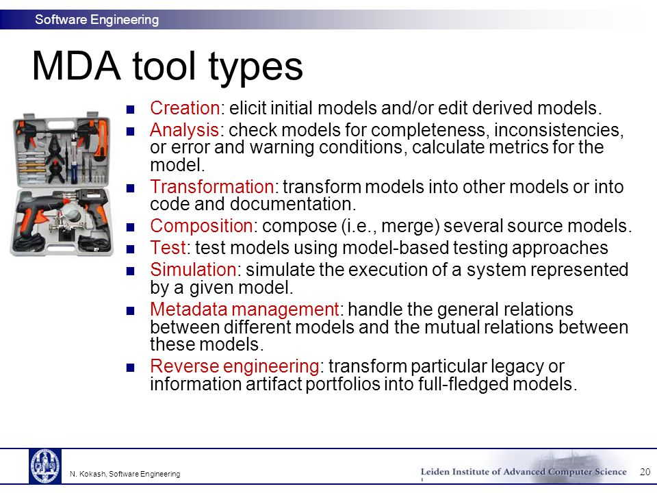 Software Engineering MDA tool types Creation: elicit initial models and/or edit derived models. Analysis: check models for completeness, inconsistenci