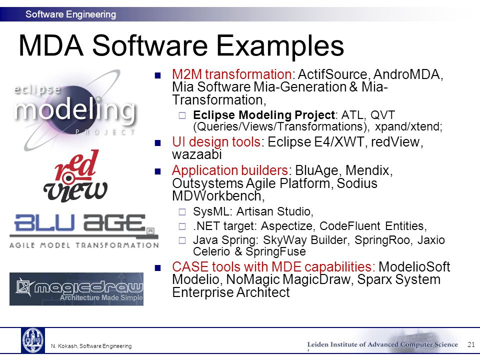 Software Engineering MDA Software Examples M2M transformation: ActifSource, AndroMDA, Mia Software Mia-Generation & Mia- Transformation,  Eclipse Modeling Project: ATL, QVT (Queries/Views/Transformations), xpand/xtend; UI design tools: Eclipse E4/XWT, redView, wazaabi Application builders: BluAge, Mendix, Outsystems Agile Platform, Sodius MDWorkbench,  SysML: Artisan Studio, .NET target: Aspectize, CodeFluent Entities,  Java Spring: SkyWay Builder, SpringRoo, Jaxio Celerio & SpringFuse CASE tools with MDE capabilities: ModelioSoft Modelio, NoMagic MagicDraw, Sparx System Enterprise Architect 21 N.