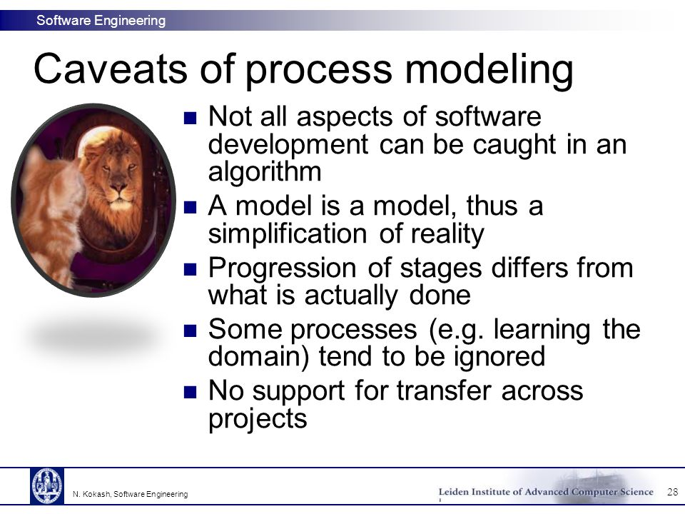 Software Engineering Caveats of process modeling Not all aspects of software development can be caught in an algorithm A model is a model, thus a simp