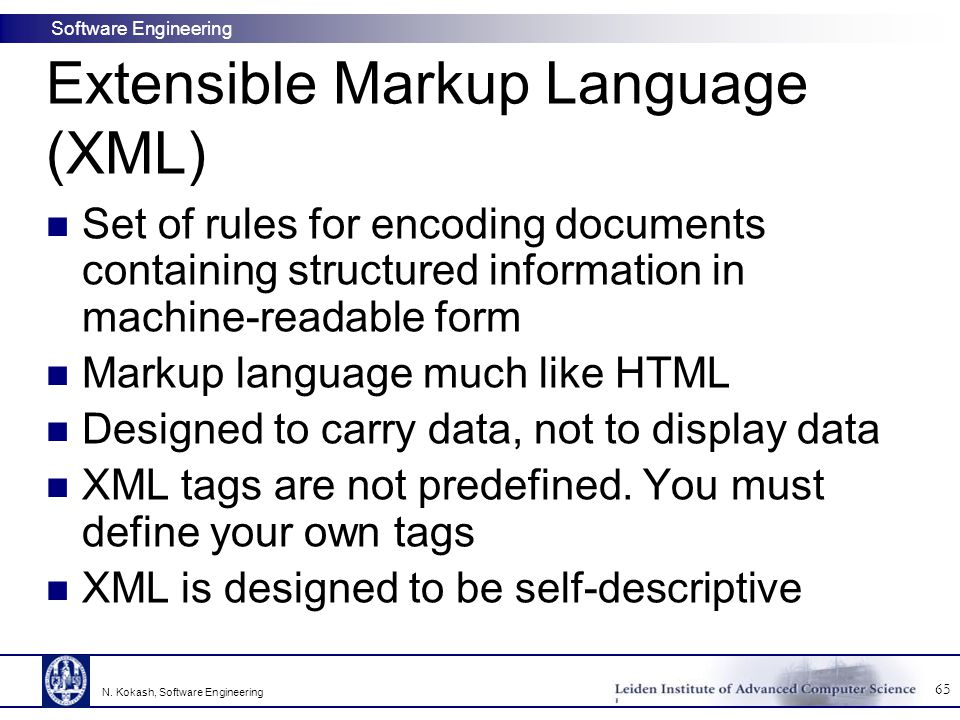 Software Engineering Extensible Markup Language (XML) Set of rules for encoding documents containing structured information in machine-readable form Markup language much like HTML Designed to carry data, not to display data XML tags are not predefined.