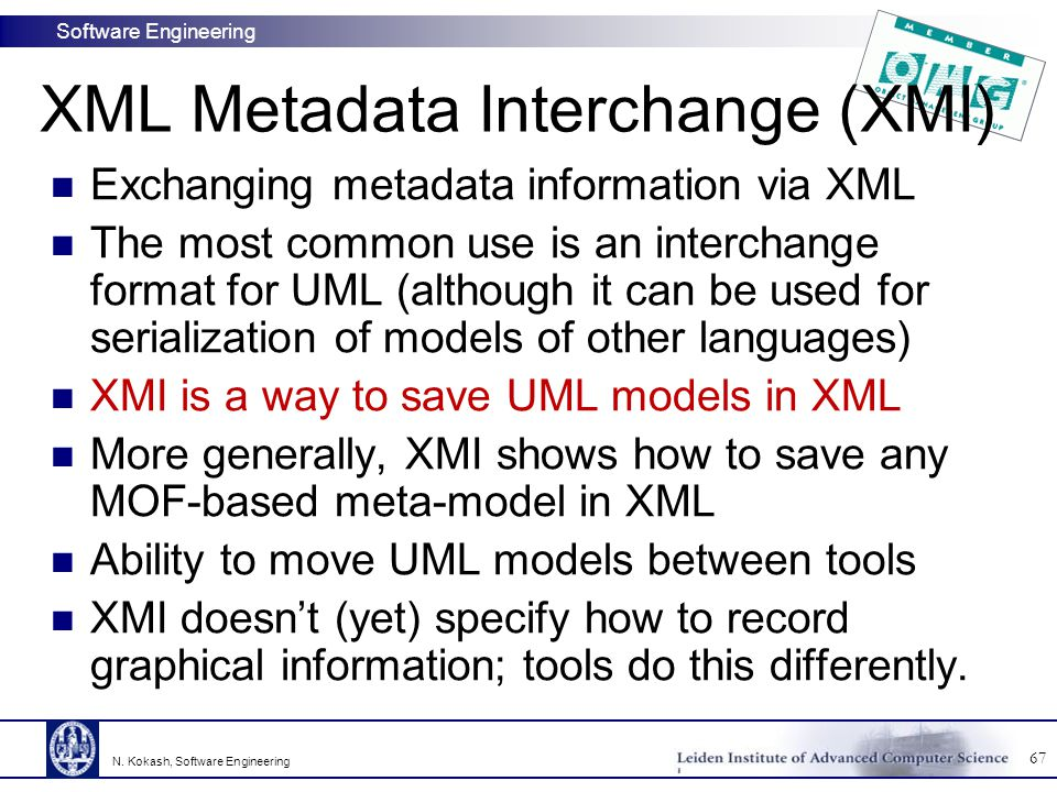 Software Engineering Exchanging metadata information via XML The most common use is an interchange format for UML (although it can be used for serialization of models of other languages) XMI is a way to save UML models in XML More generally, XMI shows how to save any MOF-based meta-model in XML Ability to move UML models between tools XMI doesn't (yet) specify how to record graphical information; tools do this differently.