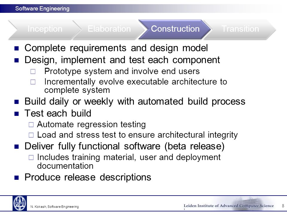 Software Engineering Complete requirements and design model Design, implement and test each component  Prototype system and involve end users  Incrementally evolve executable architecture to complete system Build daily or weekly with automated build process Test each build  Automate regression testing  Load and stress test to ensure architectural integrity Deliver fully functional software (beta release)  Includes training material, user and deployment documentation Produce release descriptions 8 N.