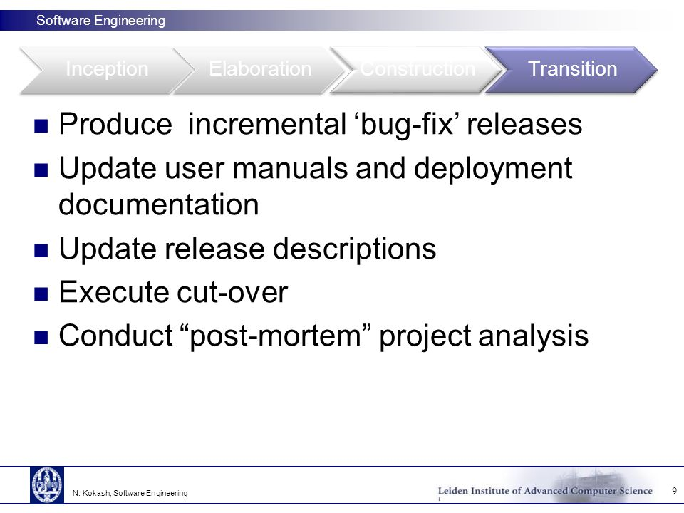 Software Engineering Produce incremental 'bug-fix' releases Update user manuals and deployment documentation Update release descriptions Execute cut-over Conduct post-mortem project analysis 9 N.