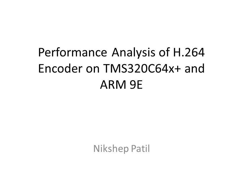 Performance Analysis of H.264 Encoder on TMS320C64x+ and ARM 9E Nikshep Patil