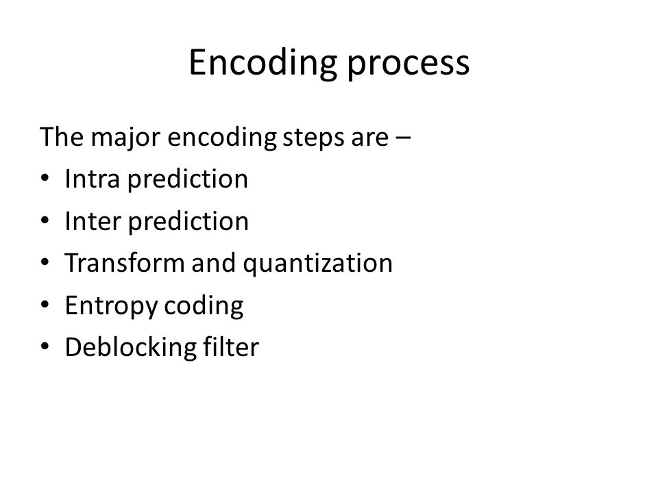 Encoding process The major encoding steps are – Intra prediction Inter prediction Transform and quantization Entropy coding Deblocking filter