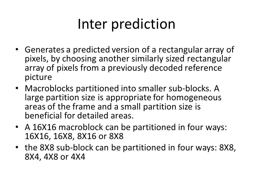 Inter prediction Generates a predicted version of a rectangular array of pixels, by choosing another similarly sized rectangular array of pixels from a previously decoded reference picture Macroblocks partitioned into smaller sub-blocks.