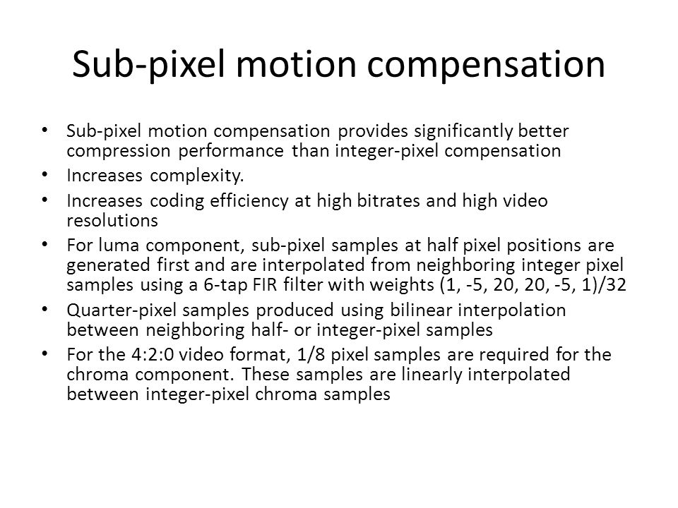 Sub-pixel motion compensation Sub-pixel motion compensation provides significantly better compression performance than integer-pixel compensation Increases complexity.