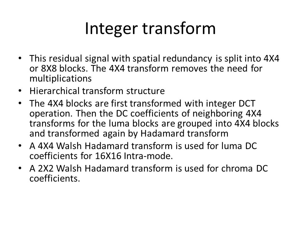 Integer transform This residual signal with spatial redundancy is split into 4X4 or 8X8 blocks.