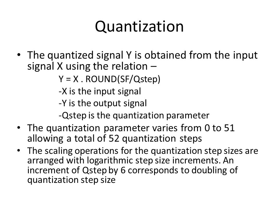 Quantization The quantized signal Y is obtained from the input signal X using the relation – Y = X. ROUND(SF/Qstep) -X is the input signal -Y is the o