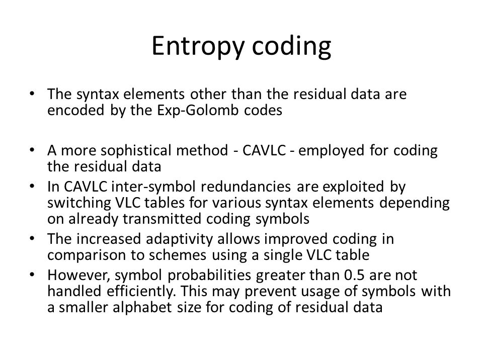 Entropy coding The syntax elements other than the residual data are encoded by the Exp-Golomb codes A more sophistical method - CAVLC - employed for coding the residual data In CAVLC inter-symbol redundancies are exploited by switching VLC tables for various syntax elements depending on already transmitted coding symbols The increased adaptivity allows improved coding in comparison to schemes using a single VLC table However, symbol probabilities greater than 0.5 are not handled efficiently.