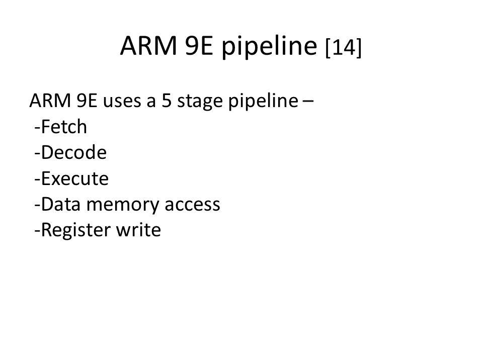 ARM 9E pipeline [14] ARM 9E uses a 5 stage pipeline – -Fetch -Decode -Execute -Data memory access -Register write