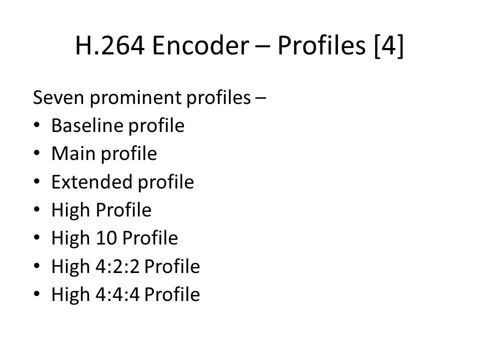 H.264 Encoder – Profiles [4] Seven prominent profiles – Baseline profile Main profile Extended profile High Profile High 10 Profile High 4:2:2 Profile High 4:4:4 Profile