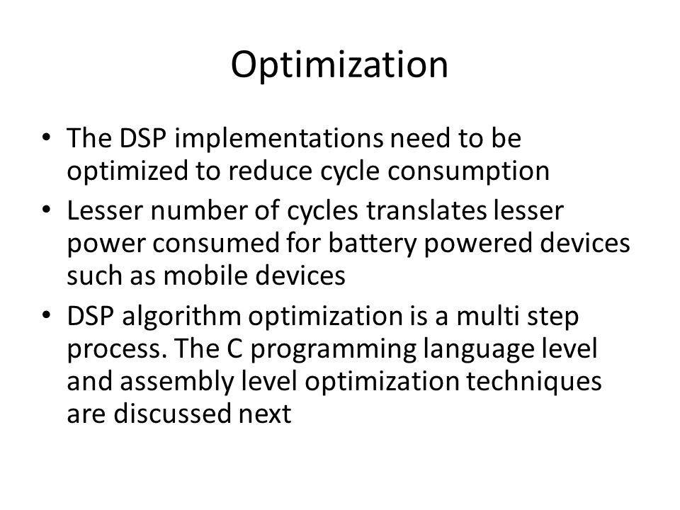 Optimization The DSP implementations need to be optimized to reduce cycle consumption Lesser number of cycles translates lesser power consumed for battery powered devices such as mobile devices DSP algorithm optimization is a multi step process.
