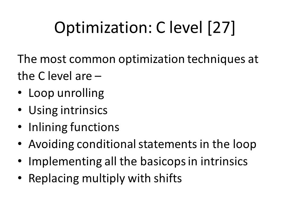 Optimization: C level [27] The most common optimization techniques at the C level are – Loop unrolling Using intrinsics Inlining functions Avoiding co