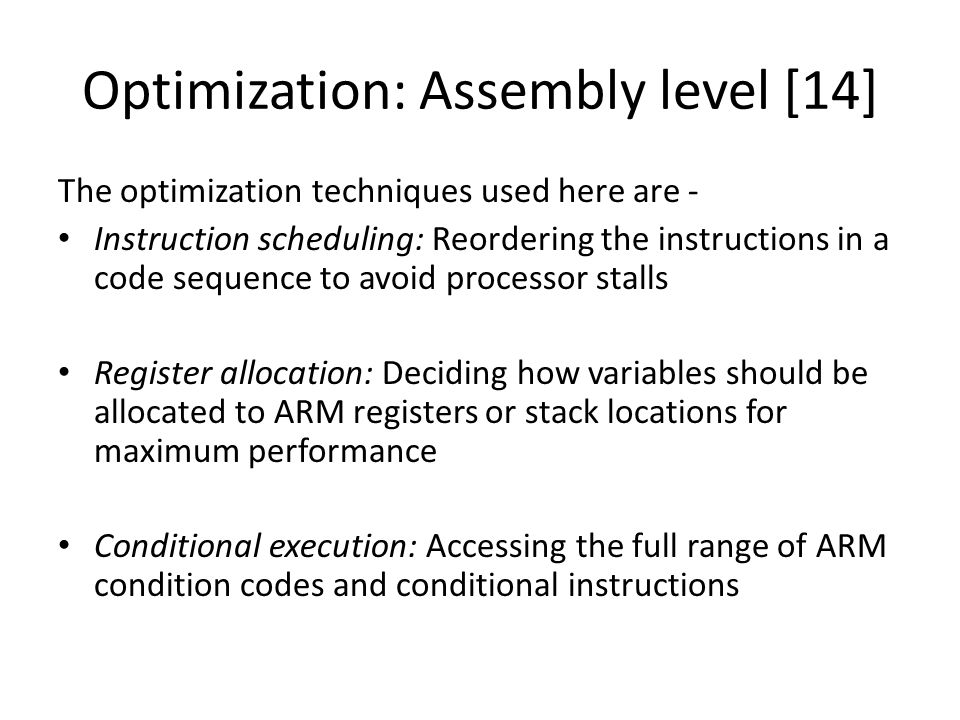 Optimization: Assembly level [14] The optimization techniques used here are - Instruction scheduling: Reordering the instructions in a code sequence to avoid processor stalls Register allocation: Deciding how variables should be allocated to ARM registers or stack locations for maximum performance Conditional execution: Accessing the full range of ARM condition codes and conditional instructions