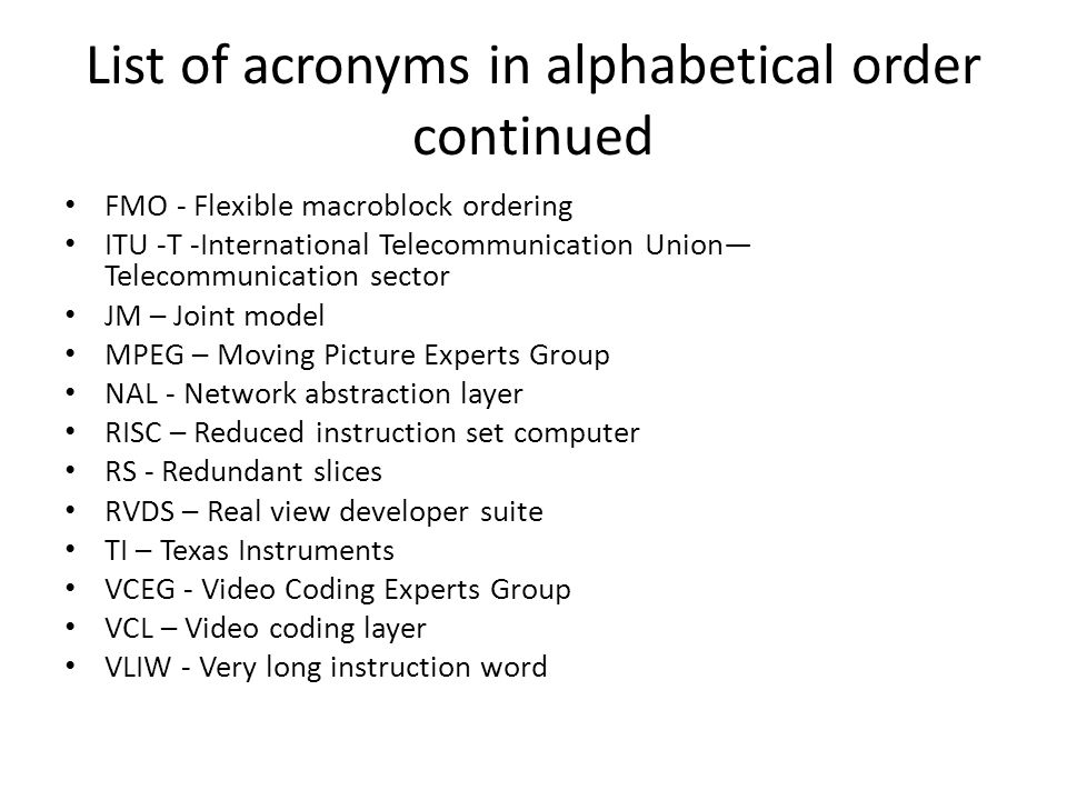 List of acronyms in alphabetical order continued FMO - Flexible macroblock ordering ITU -T -International Telecommunication Union— Telecommunication sector JM – Joint model MPEG – Moving Picture Experts Group NAL - Network abstraction layer RISC – Reduced instruction set computer RS - Redundant slices RVDS – Real view developer suite TI – Texas Instruments VCEG - Video Coding Experts Group VCL – Video coding layer VLIW - Very long instruction word