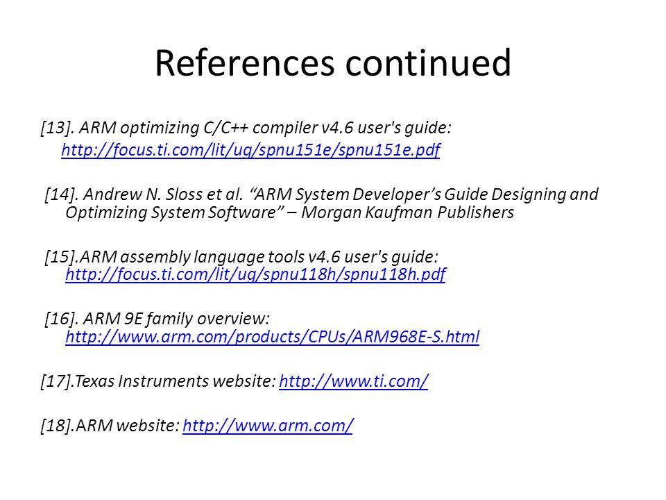 References continued [13]. ARM optimizing C/C++ compiler v4.6 user's guide: http://focus.ti.com/lit/ug/spnu151e/spnu151e.pdf [14]. Andrew N. Sloss et